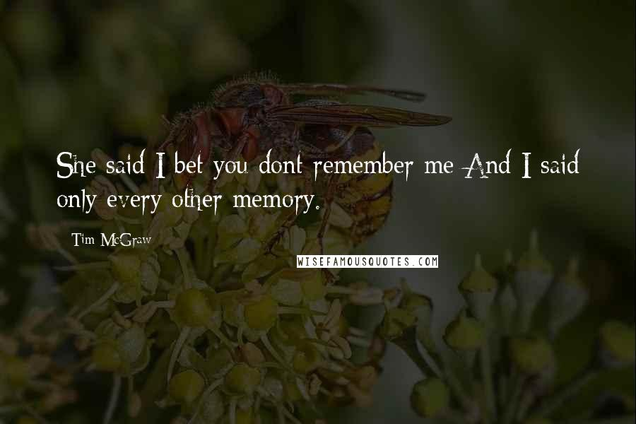 Tim McGraw quotes: She said I bet you dont remember me And I said only every other memory.