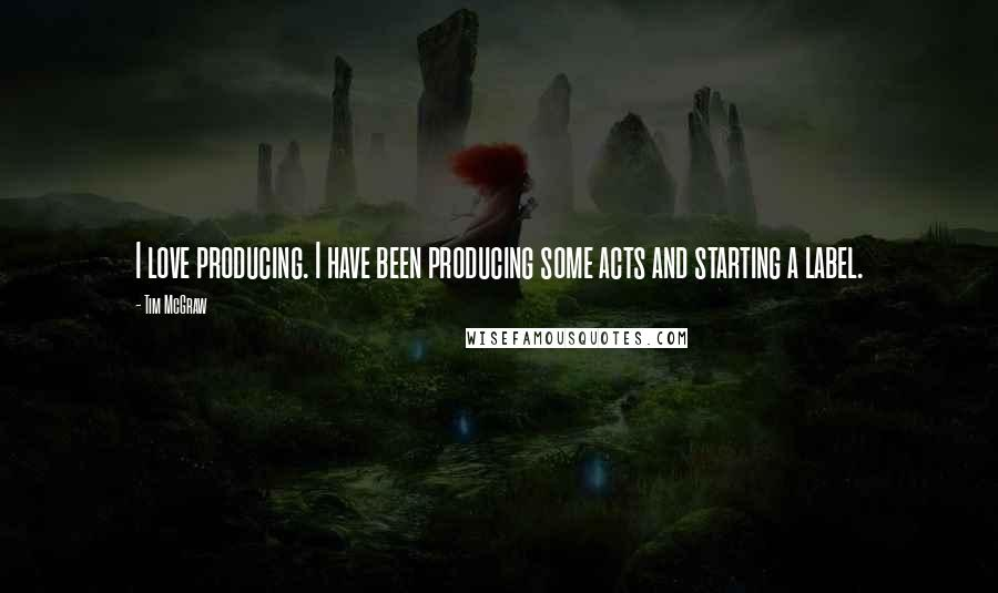 Tim McGraw quotes: I love producing. I have been producing some acts and starting a label.