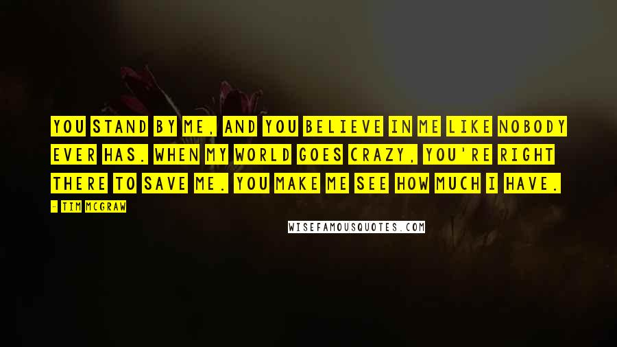 Tim McGraw quotes: You stand by me, and you believe in me like nobody ever has. When my world goes crazy, you're right there to save me. You make me see how much