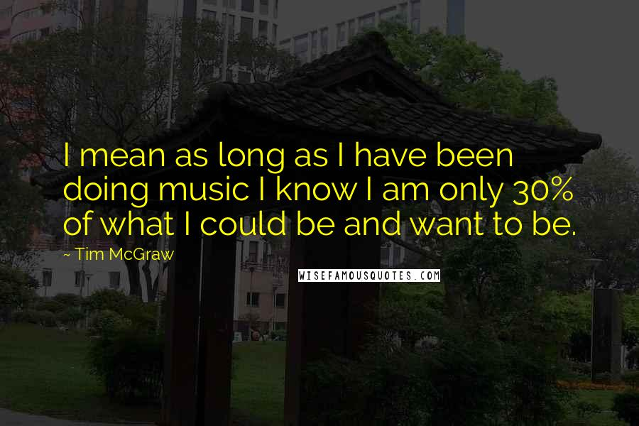 Tim McGraw quotes: I mean as long as I have been doing music I know I am only 30% of what I could be and want to be.
