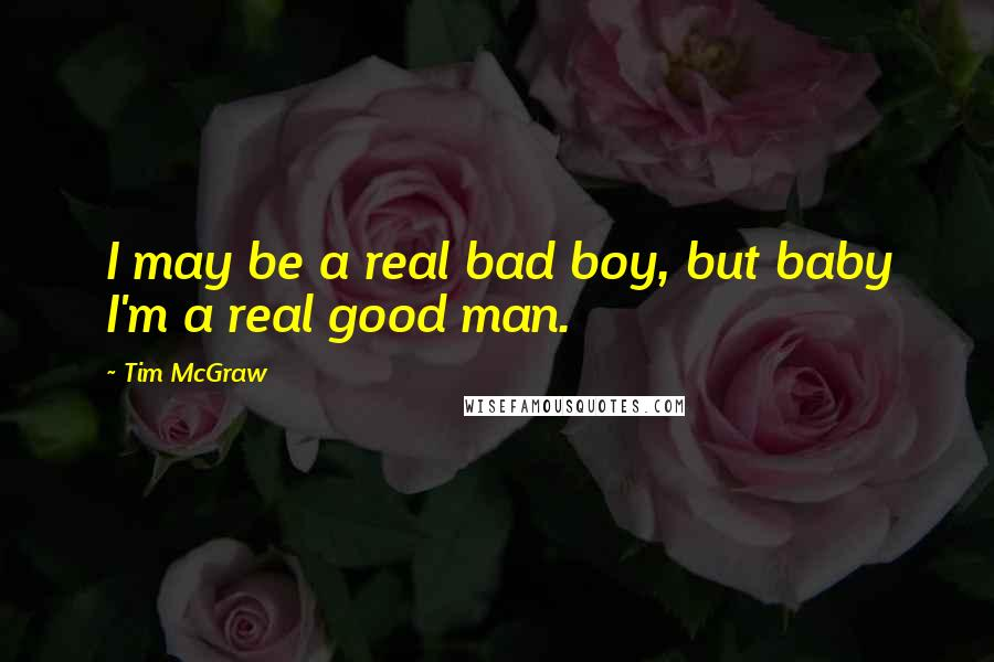 Tim McGraw quotes: I may be a real bad boy, but baby I'm a real good man.