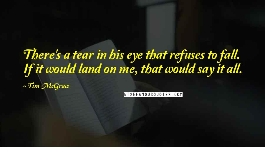 Tim McGraw quotes: There's a tear in his eye that refuses to fall. If it would land on me, that would say it all.