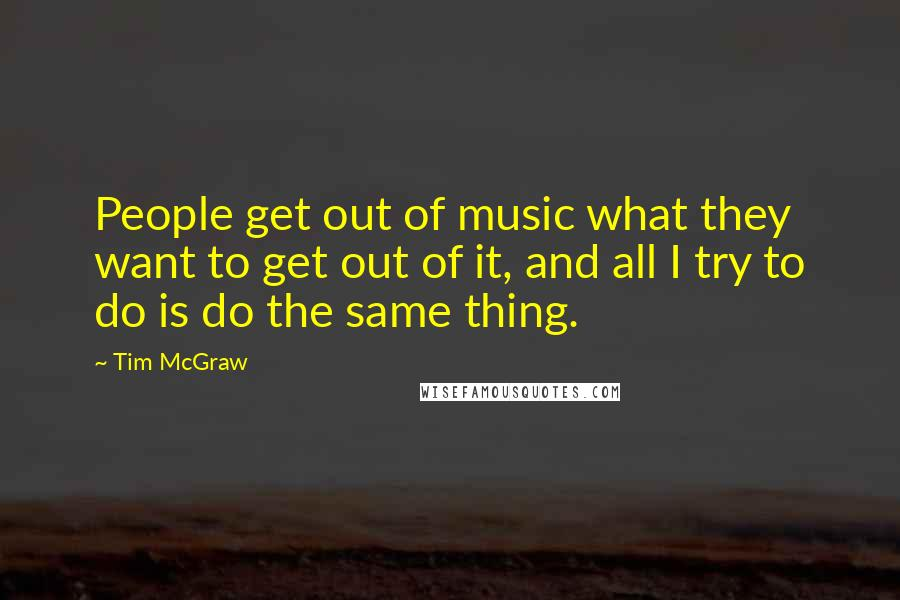 Tim McGraw quotes: People get out of music what they want to get out of it, and all I try to do is do the same thing.