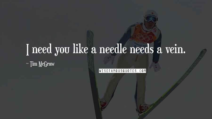 Tim McGraw quotes: I need you like a needle needs a vein.