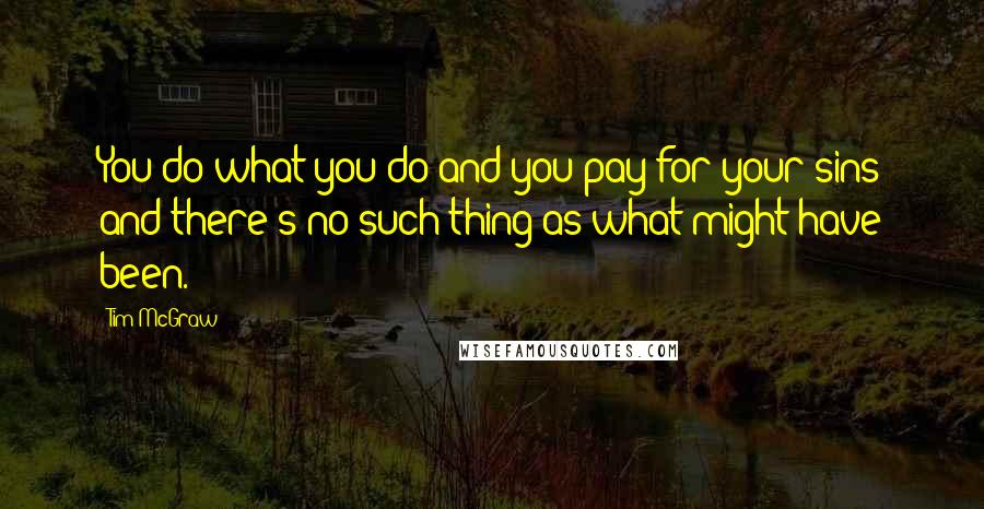 Tim McGraw quotes: You do what you do and you pay for your sins and there's no such thing as what might have been.