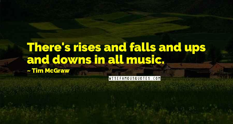 Tim McGraw quotes: There's rises and falls and ups and downs in all music.