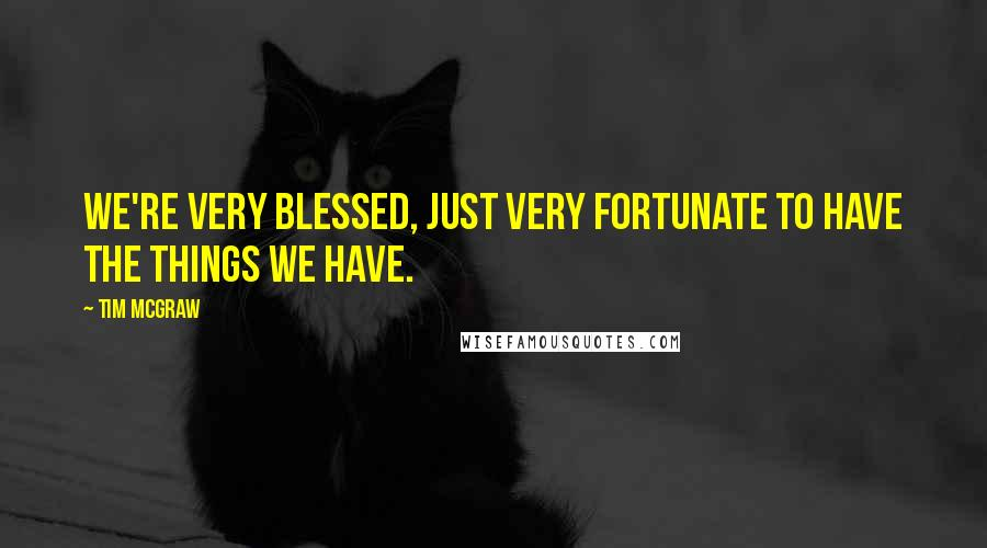 Tim McGraw quotes: We're very blessed, just very fortunate to have the things we have.