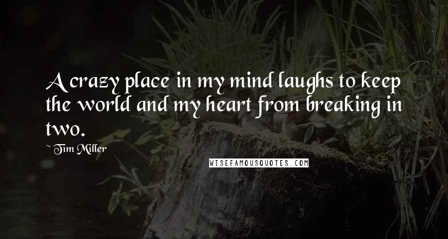 Tim Miller quotes: A crazy place in my mind laughs to keep the world and my heart from breaking in two.