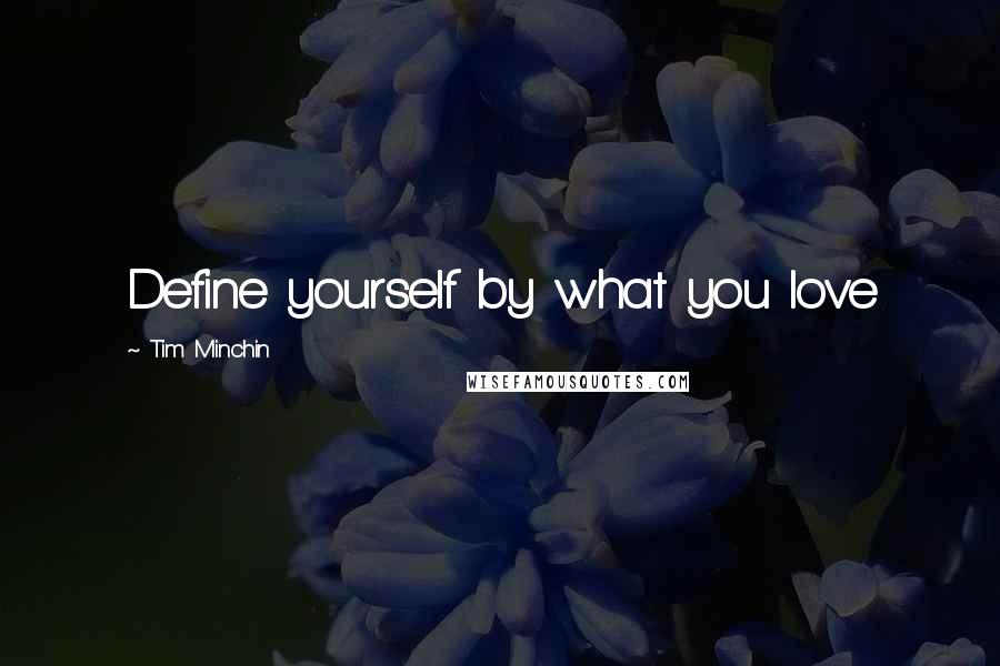Tim Minchin quotes: Define yourself by what you love