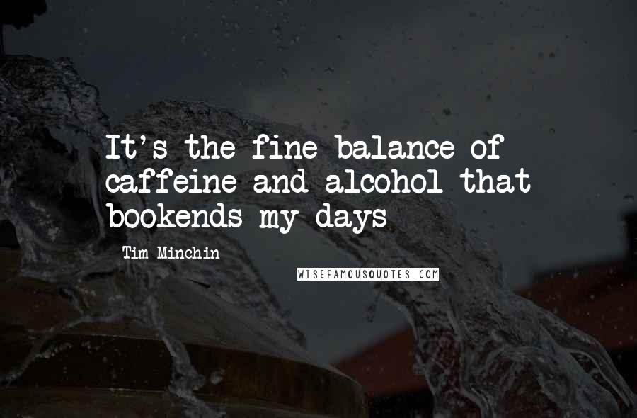 Tim Minchin quotes: It's the fine balance of caffeine and alcohol that bookends my days