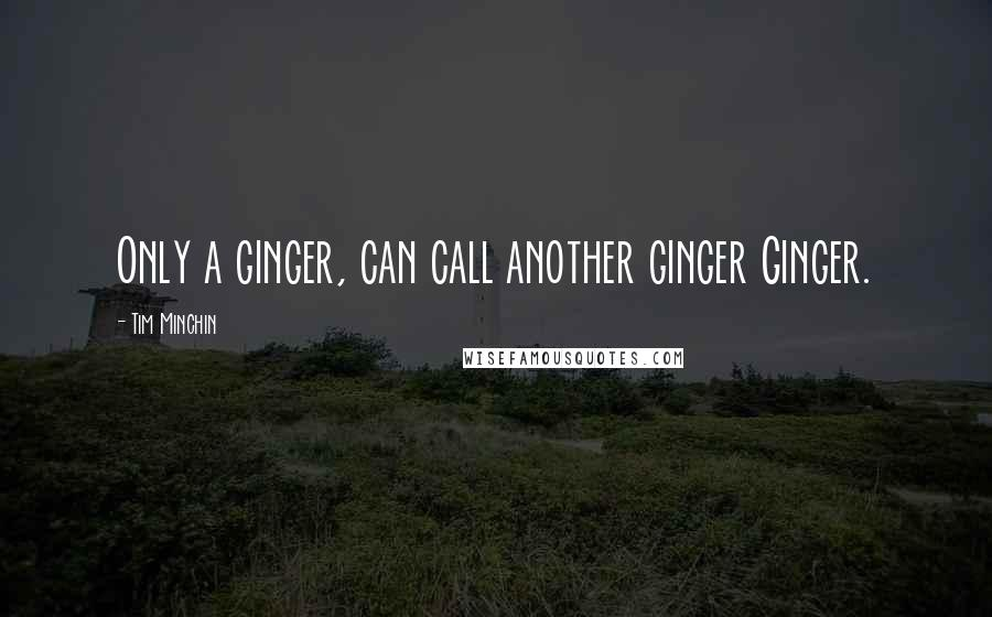 Tim Minchin quotes: Only a ginger, can call another ginger Ginger.