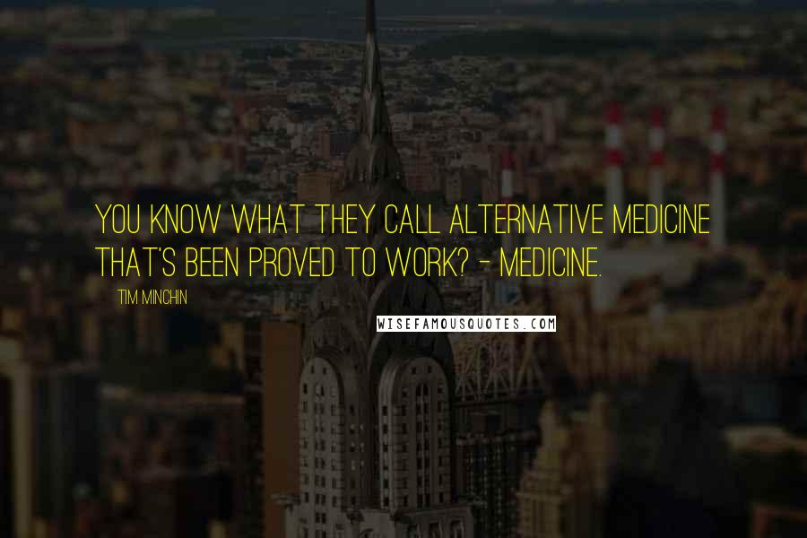 Tim Minchin quotes: You know what they call alternative medicine that's been proved to work? - Medicine.