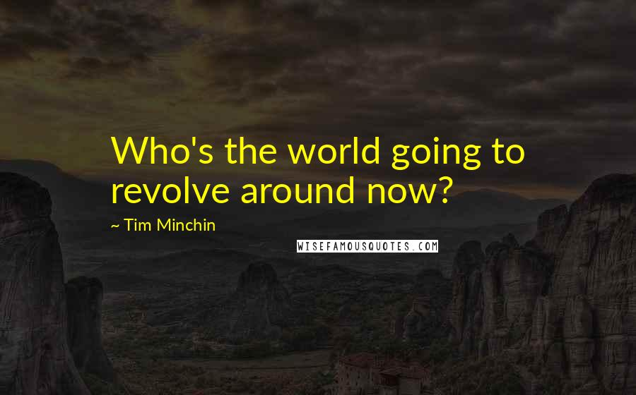 Tim Minchin quotes: Who's the world going to revolve around now?