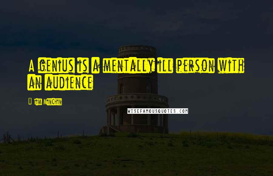 Tim Minchin quotes: A genius is a mentally ill person with an audience