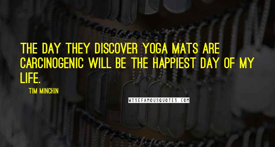 Tim Minchin quotes: The day they discover yoga mats are carcinogenic will be the happiest day of my life.