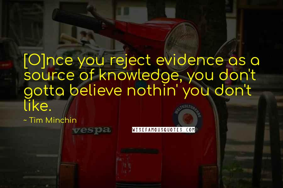 Tim Minchin quotes: [O]nce you reject evidence as a source of knowledge, you don't gotta believe nothin' you don't like.