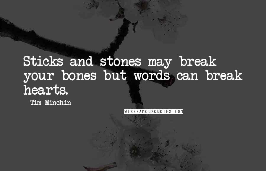 Tim Minchin quotes: Sticks and stones may break your bones but words can break hearts.