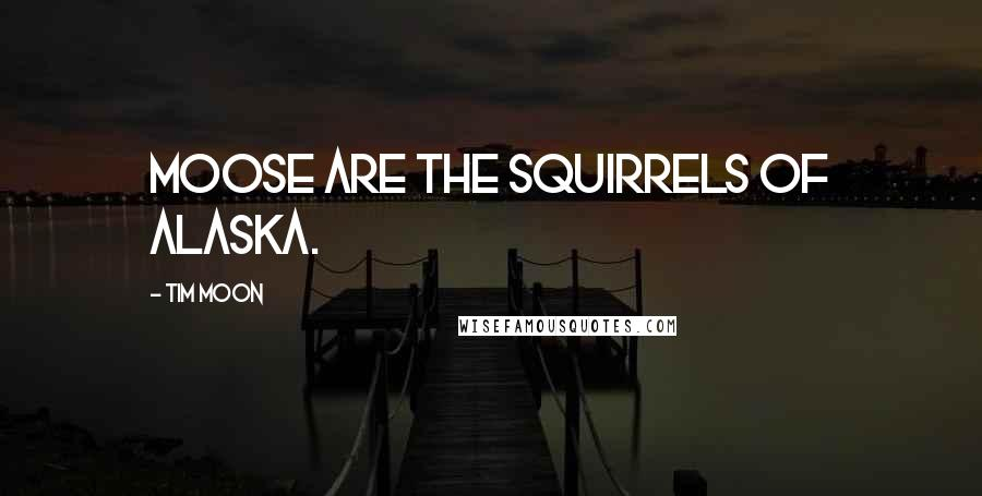 Tim Moon quotes: Moose are the squirrels of Alaska.