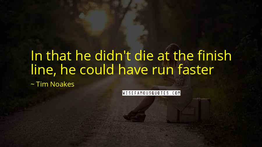 Tim Noakes quotes: In that he didn't die at the finish line, he could have run faster