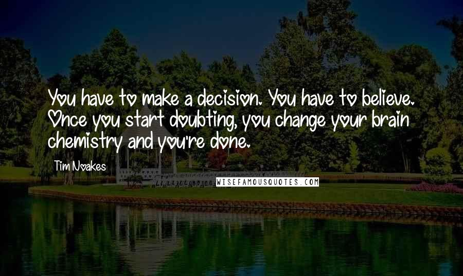 Tim Noakes quotes: You have to make a decision. You have to believe. Once you start doubting, you change your brain chemistry and you're done.