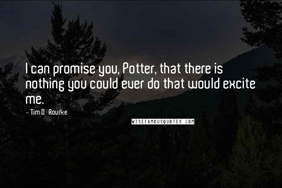 Tim O'Rourke quotes: I can promise you, Potter, that there is nothing you could ever do that would excite me.