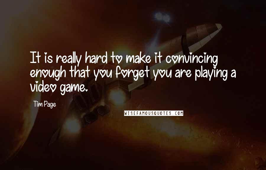 Tim Page quotes: It is really hard to make it convincing enough that you forget you are playing a video game.
