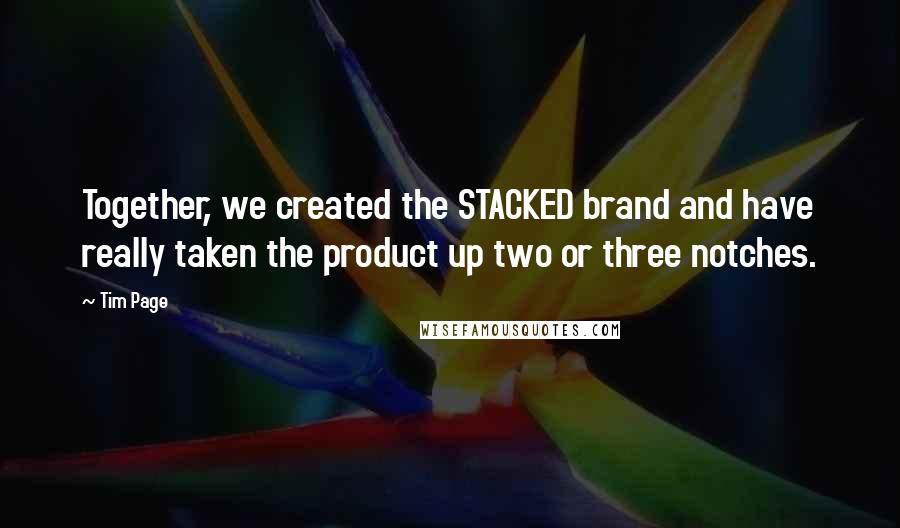 Tim Page quotes: Together, we created the STACKED brand and have really taken the product up two or three notches.