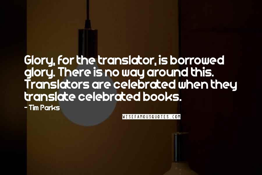 Tim Parks quotes: Glory, for the translator, is borrowed glory. There is no way around this. Translators are celebrated when they translate celebrated books.