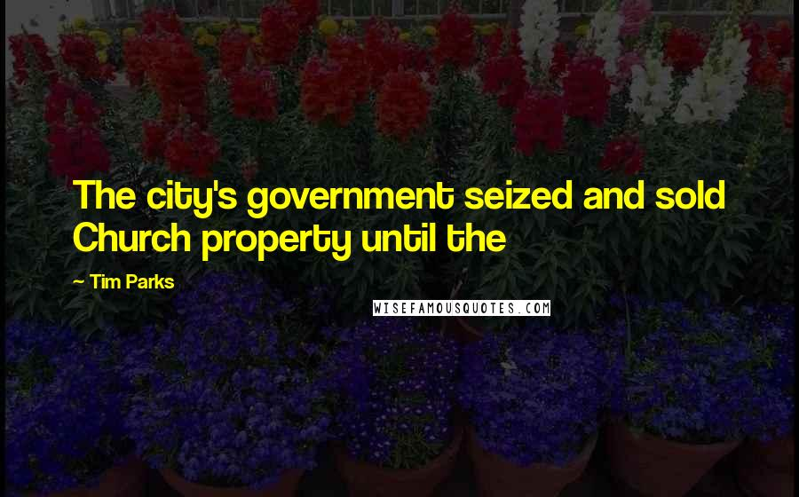 Tim Parks quotes: The city's government seized and sold Church property until the