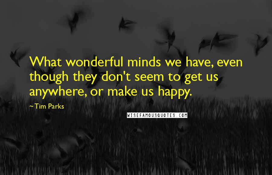 Tim Parks quotes: What wonderful minds we have, even though they don't seem to get us anywhere, or make us happy.