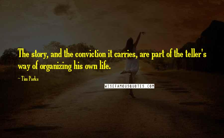 Tim Parks quotes: The story, and the conviction it carries, are part of the teller's way of organizing his own life.