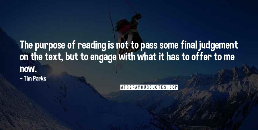 Tim Parks quotes: The purpose of reading is not to pass some final judgement on the text, but to engage with what it has to offer to me now.