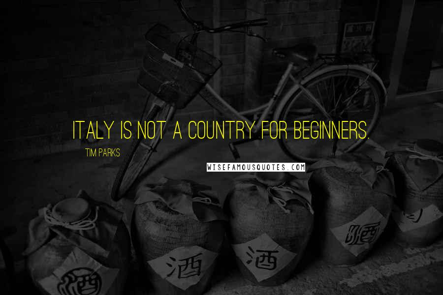 Tim Parks quotes: Italy is not a country for beginners.