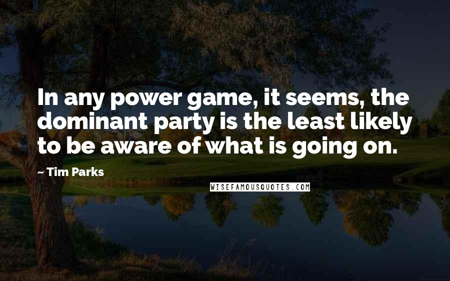 Tim Parks quotes: In any power game, it seems, the dominant party is the least likely to be aware of what is going on.