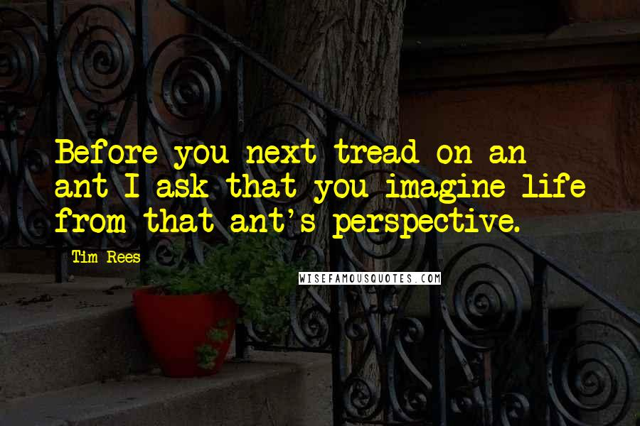 Tim Rees quotes: Before you next tread on an ant I ask that you imagine life from that ant's perspective.