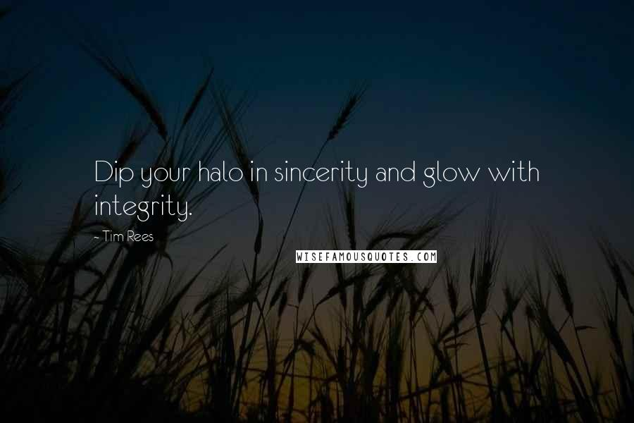 Tim Rees quotes: Dip your halo in sincerity and glow with integrity.
