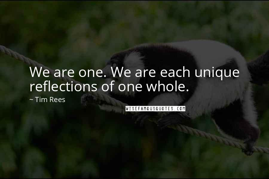 Tim Rees quotes: We are one. We are each unique reflections of one whole.