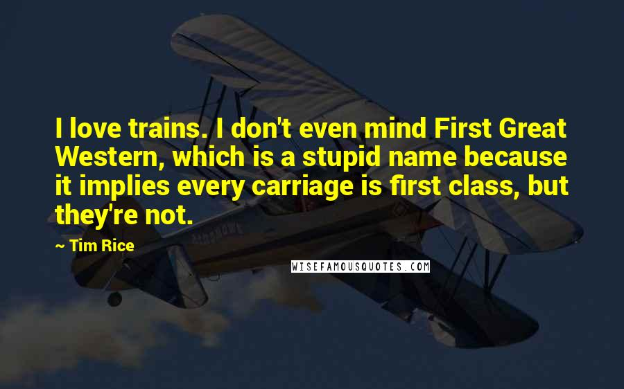Tim Rice quotes: I love trains. I don't even mind First Great Western, which is a stupid name because it implies every carriage is first class, but they're not.