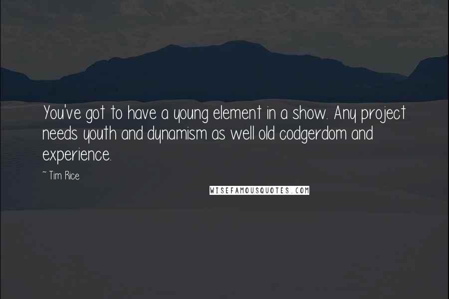 Tim Rice quotes: You've got to have a young element in a show. Any project needs youth and dynamism as well old codgerdom and experience.