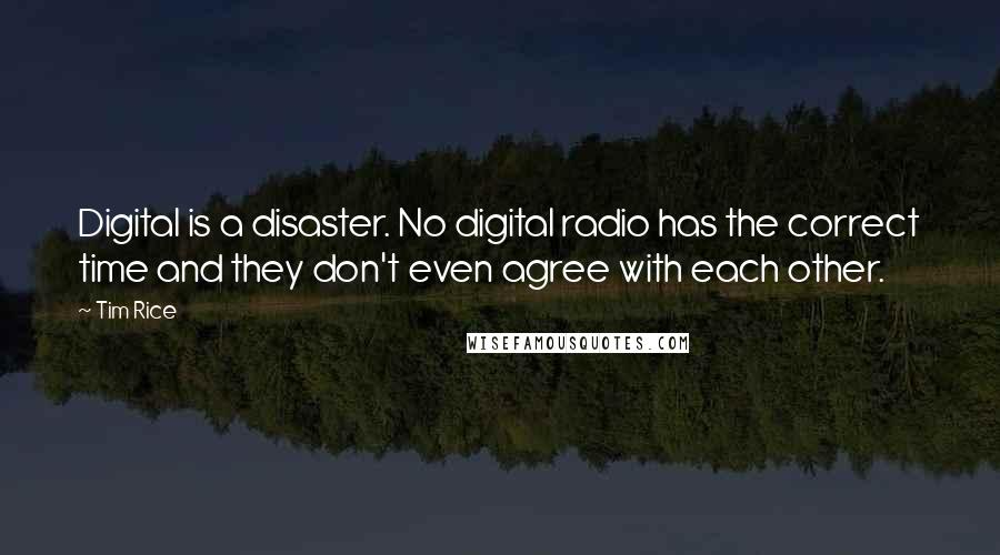 Tim Rice quotes: Digital is a disaster. No digital radio has the correct time and they don't even agree with each other.