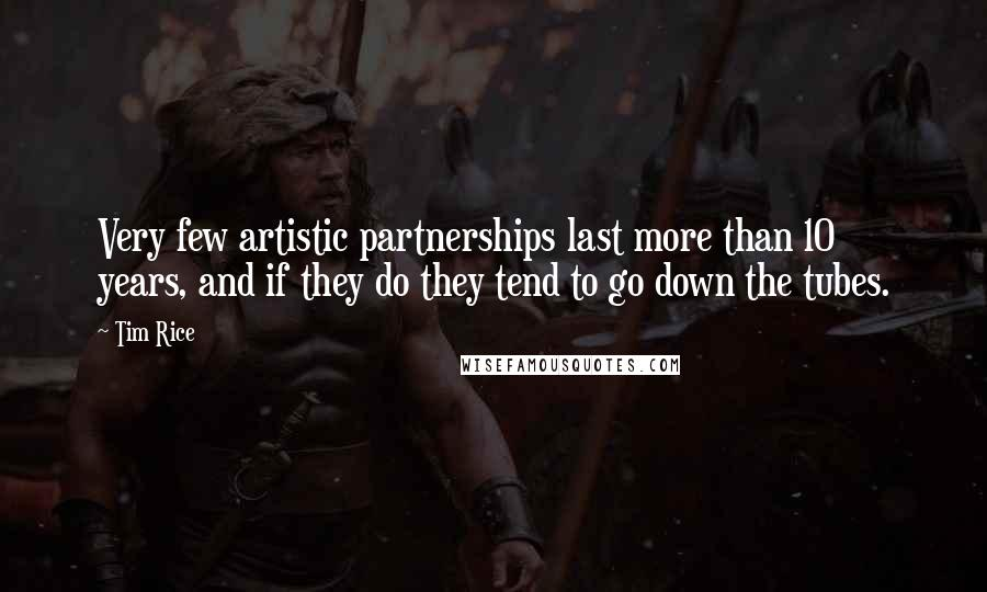 Tim Rice quotes: Very few artistic partnerships last more than 10 years, and if they do they tend to go down the tubes.