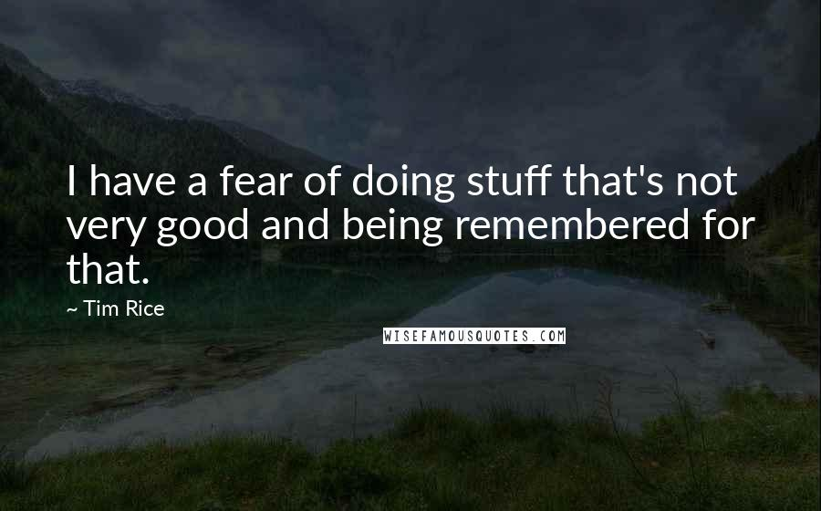 Tim Rice quotes: I have a fear of doing stuff that's not very good and being remembered for that.
