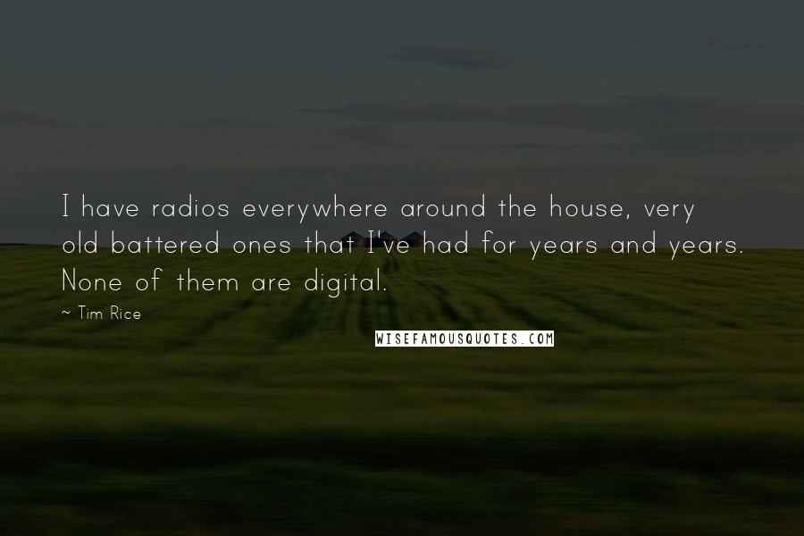 Tim Rice quotes: I have radios everywhere around the house, very old battered ones that I've had for years and years. None of them are digital.