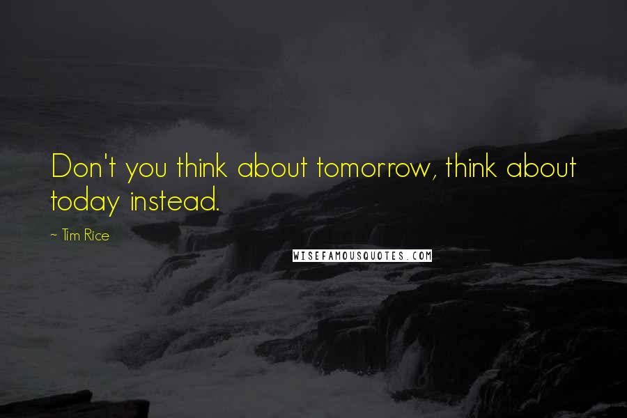 Tim Rice quotes: Don't you think about tomorrow, think about today instead.