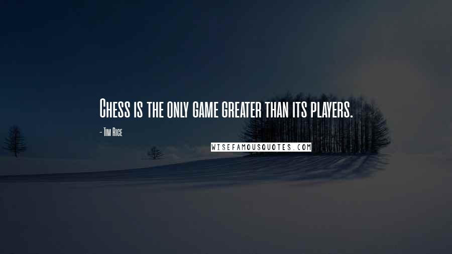 Tim Rice quotes: Chess is the only game greater than its players.