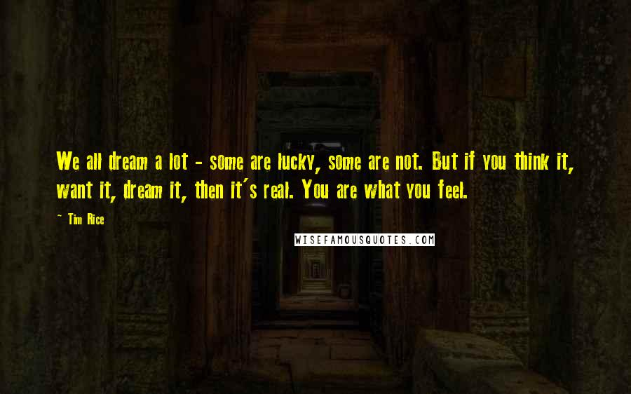 Tim Rice quotes: We all dream a lot - some are lucky, some are not. But if you think it, want it, dream it, then it's real. You are what you feel.