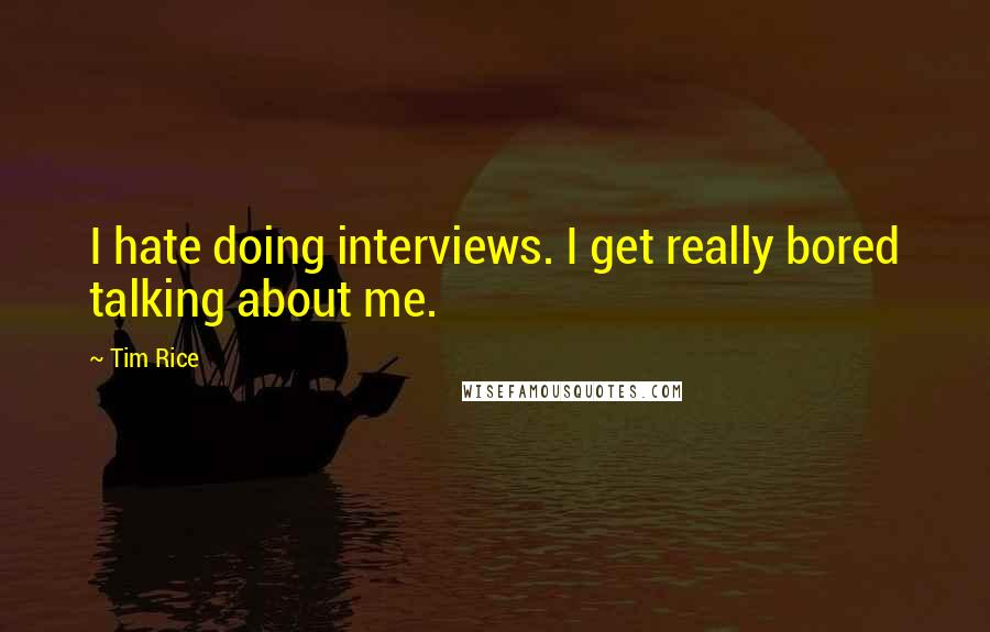 Tim Rice quotes: I hate doing interviews. I get really bored talking about me.
