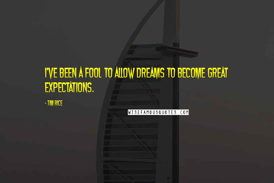 Tim Rice quotes: I've been a fool to allow dreams to become great expectations.