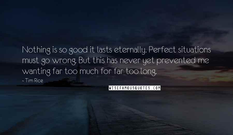 Tim Rice quotes: Nothing is so good it lasts eternally. Perfect situations must go wrong. But this has never yet prevented me wanting far too much for far too long.