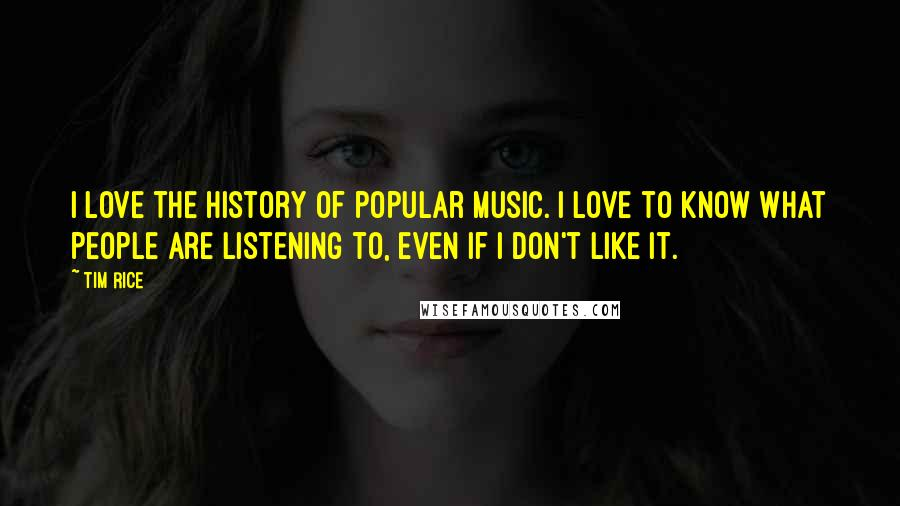 Tim Rice quotes: I love the history of popular music. I love to know what people are listening to, even if I don't like it.
